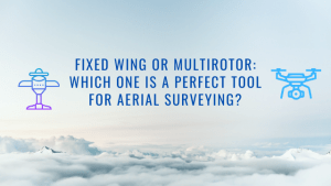 Fixed Wing or Multirotor: Which One Is a Perfect Tool for Aerial Surveying?